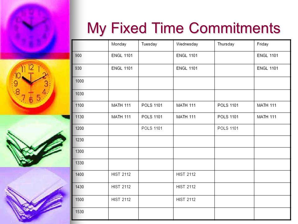 My Fixed Time Commitments MondayTuesdayWednesdayThursdayFriday 900 ENGL 1101 930 1000 1030 1100 MATH 111 POLS 1101 MATH 111 POLS 1101 MATH 111 1130 POLS 1101 MATH 111 POLS 1101 MATH 111 1200POLS 1101 1230 1300 1330 1400HIST 2112 1430 1500 1530