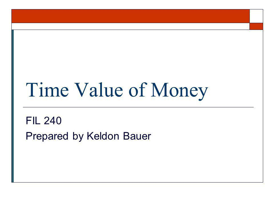 Time Value of Money FIL 240 Prepared by Keldon Bauer