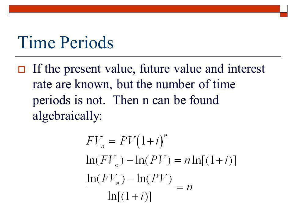 Time Periods If the present value, future value and interest rate are known, but the number of time periods is not. Then n can be found algebraically: