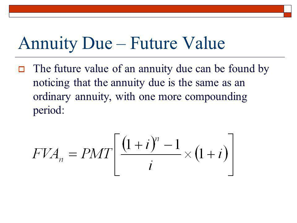 Annuity Due – Future Value The future value of an annuity due can be found by noticing that the annuity due is the same as an ordinary annuity, with o