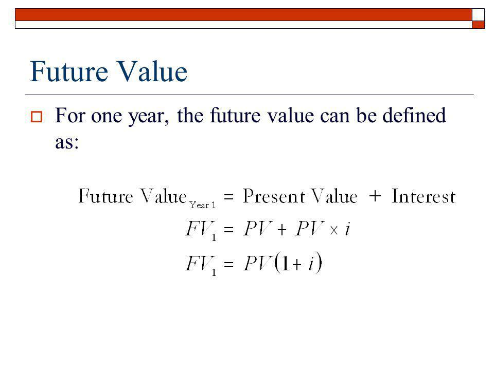 Future Value For one year, the future value can be defined as: