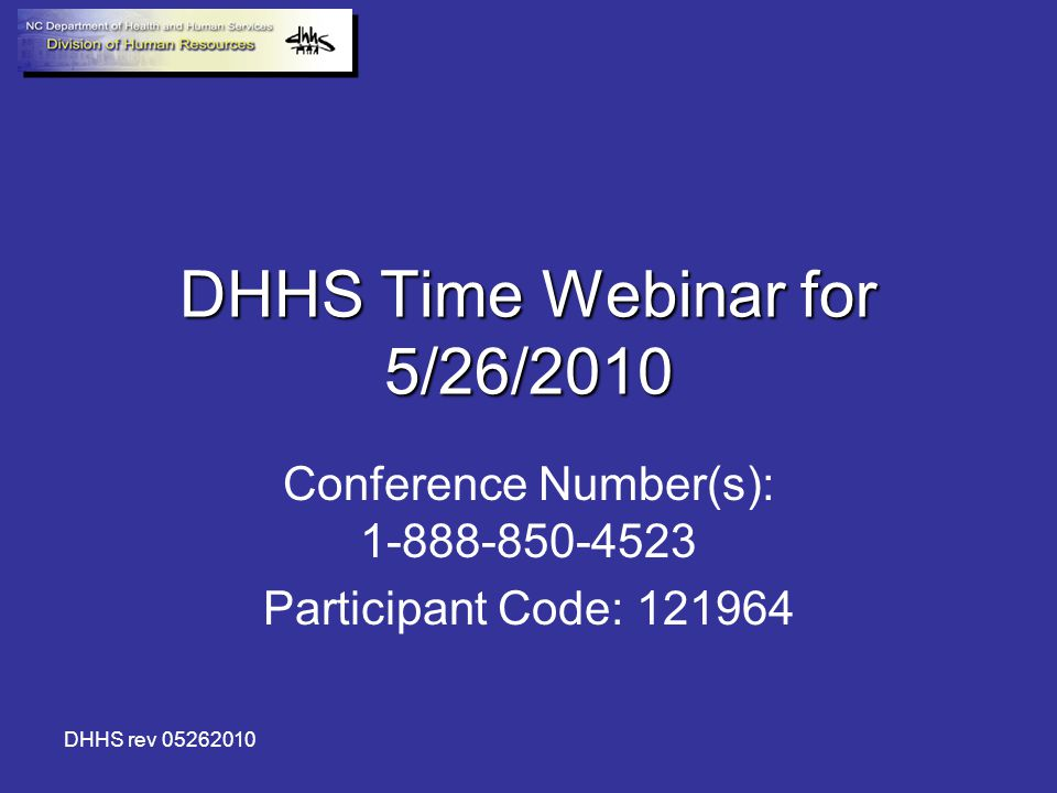 DHHS rev 05262010 DHHS Time Webinar for 5/26/2010 Conference Number(s): 1-888-850-4523 Participant Code: 121964