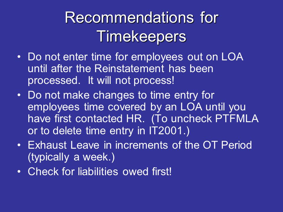 Recommendations for Timekeepers Do not enter time for employees out on LOA until after the Reinstatement has been processed. It will not process! Do n