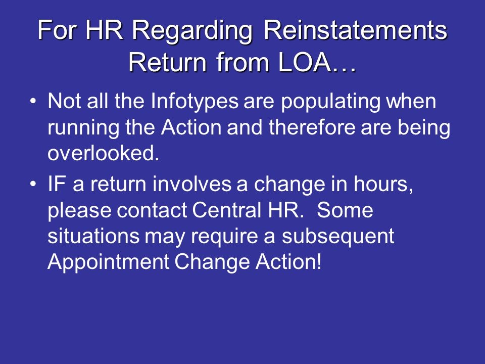For HR Regarding Reinstatements Return from LOA… Not all the Infotypes are populating when running the Action and therefore are being overlooked. IF a