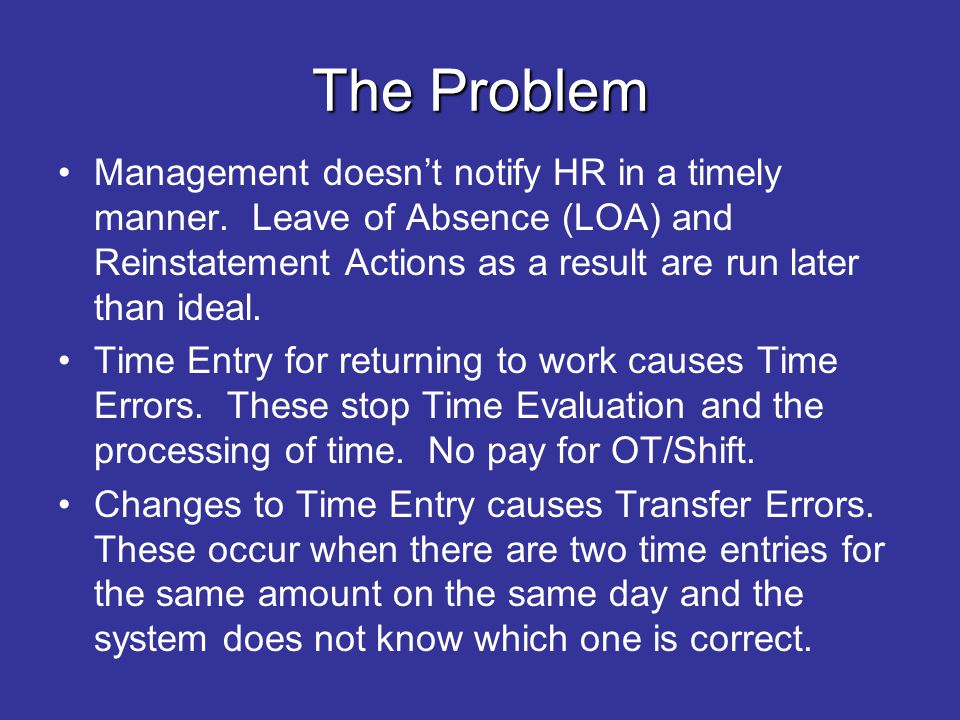 The Problem Management doesnt notify HR in a timely manner. Leave of Absence (LOA) and Reinstatement Actions as a result are run later than ideal. Tim
