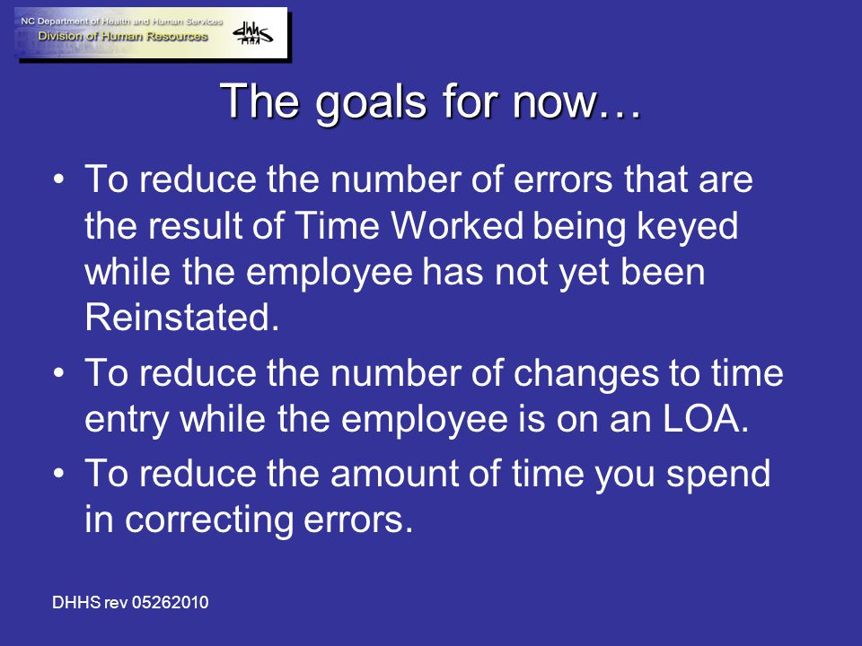 DHHS rev 05262010 The goals for now… To reduce the number of errors that are the result of Time Worked being keyed while the employee has not yet been Reinstated.