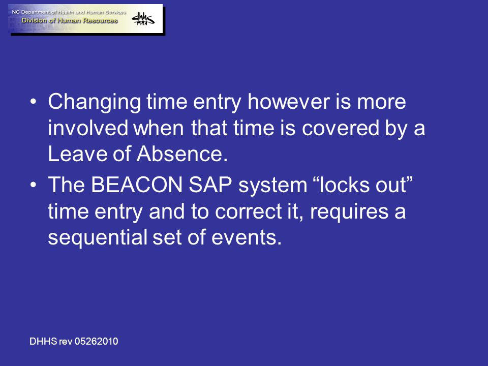 DHHS rev 05262010 Changing time entry however is more involved when that time is covered by a Leave of Absence. The BEACON SAP system locks out time e