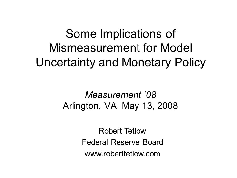 Some Implications of Mismeasurement for Model Uncertainty and Monetary Policy Measurement 08 Arlington, VA.