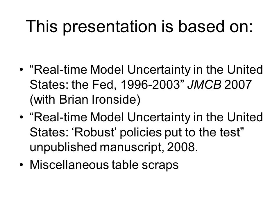 This presentation is based on: Real-time Model Uncertainty in the United States: the Fed, 1996-2003 JMCB 2007 (with Brian Ironside) Real-time Model Uncertainty in the United States: Robust policies put to the test unpublished manuscript, 2008.