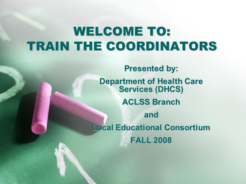 WELCOME TO: TRAIN THE COORDINATORS Presented by: Department of Health Care Services (DHCS) ACLSS Branch and Local Educational Consortium FALL 2008