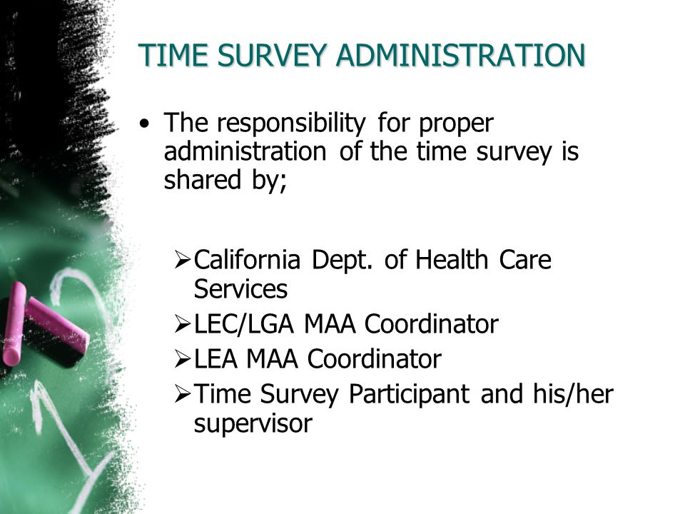TIME SURVEY ADMINISTRATION The responsibility for proper administration of the time survey is shared by; California Dept. of Health Care Services LEC/