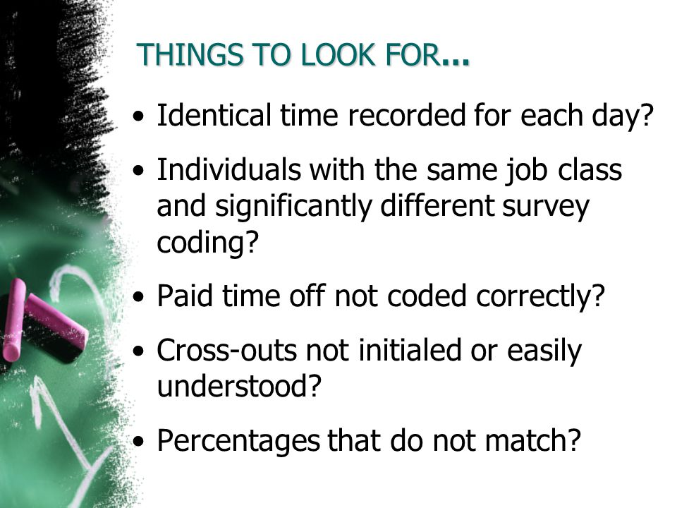 THINGS TO LOOK FOR… Identical time recorded for each day? Individuals with the same job class and significantly different survey coding? Paid time off