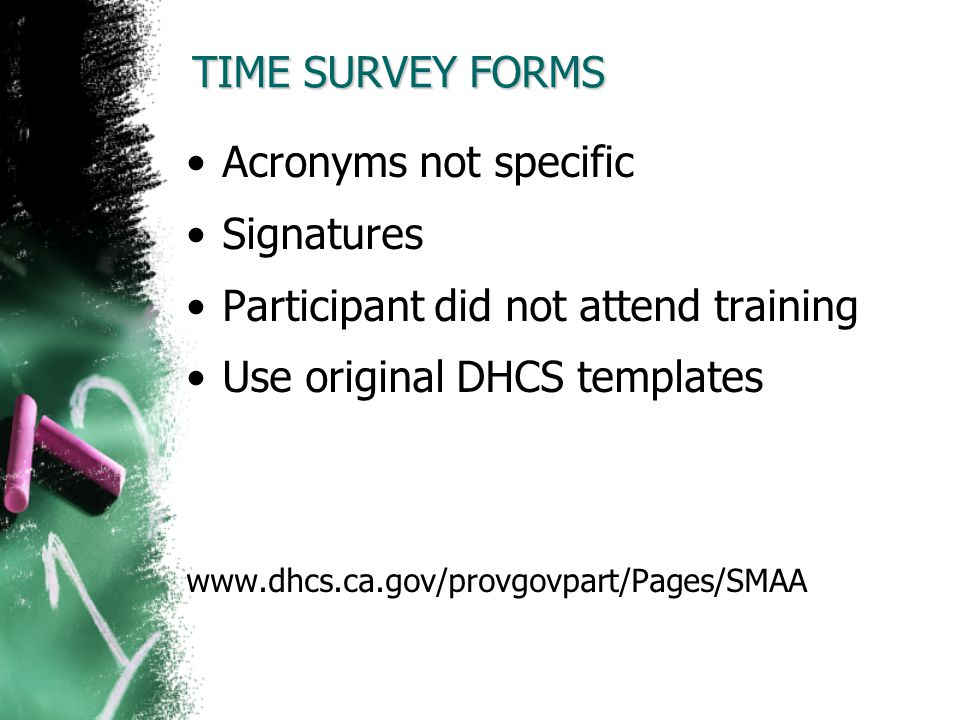 TIME SURVEY FORMS Acronyms not specific Signatures Participant did not attend training Use original DHCS templates www.dhcs.ca.gov/provgovpart/Pages/S