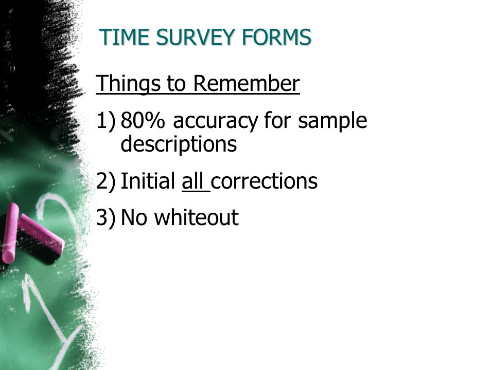TIME SURVEY FORMS Things to Remember 1)80% accuracy for sample descriptions 2)Initial all corrections 3)No whiteout