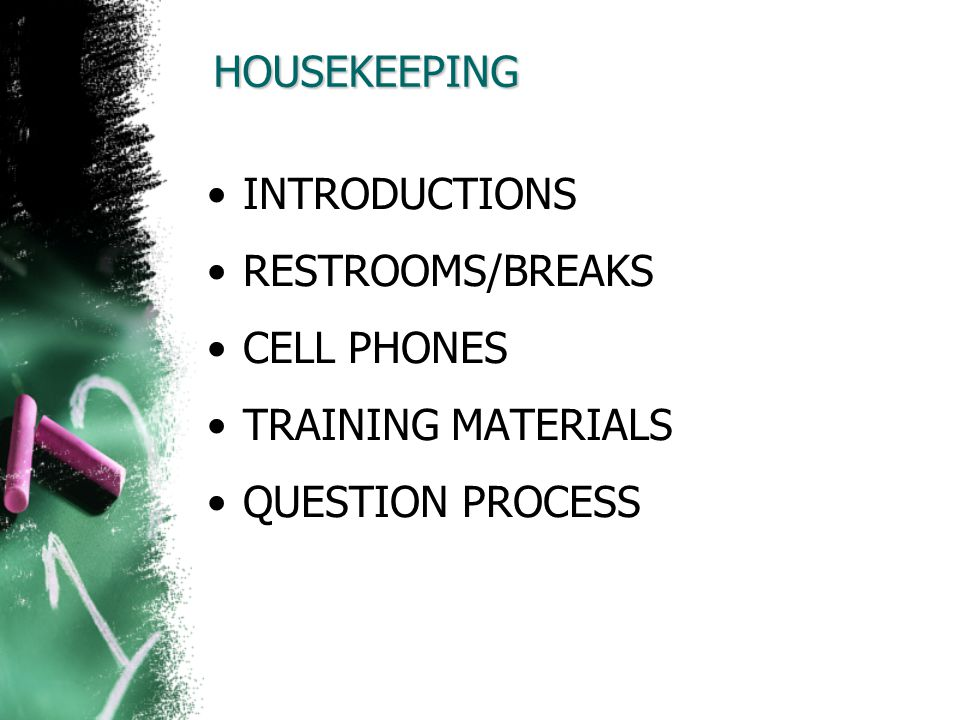 HOUSEKEEPING INTRODUCTIONS RESTROOMS/BREAKS CELL PHONES TRAINING MATERIALS QUESTION PROCESS