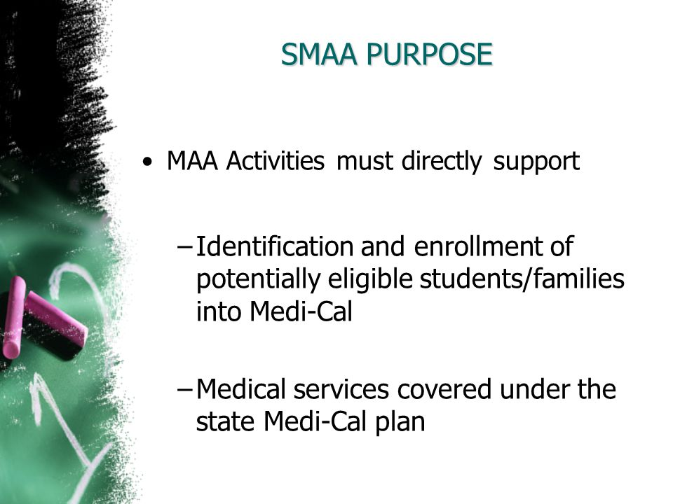 SMAA PURPOSE MAA Activities must directly support Identification and enrollment of potentially eligible students/families into Medi-Cal Medical servic