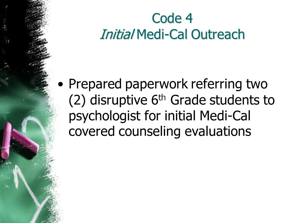 Code 4 Initial Medi-Cal Outreach Prepared paperwork referring two (2) disruptive 6 th Grade students to psychologist for initial Medi-Cal covered coun