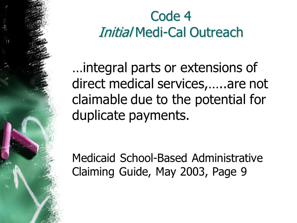 Code 4 Initial Medi-Cal Outreach …integral parts or extensions of direct medical services,…..are not claimable due to the potential for duplicate paym