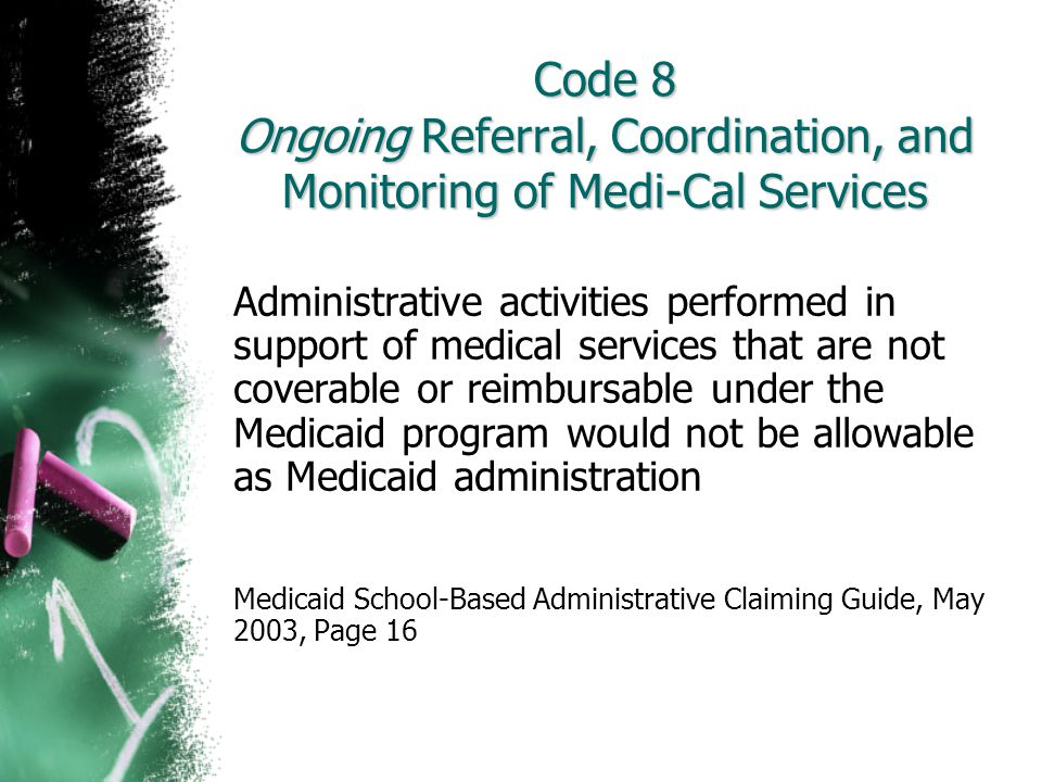 Code 8 Ongoing Referral, Coordination, and Monitoring of Medi-Cal Services Administrative activities performed in support of medical services that are