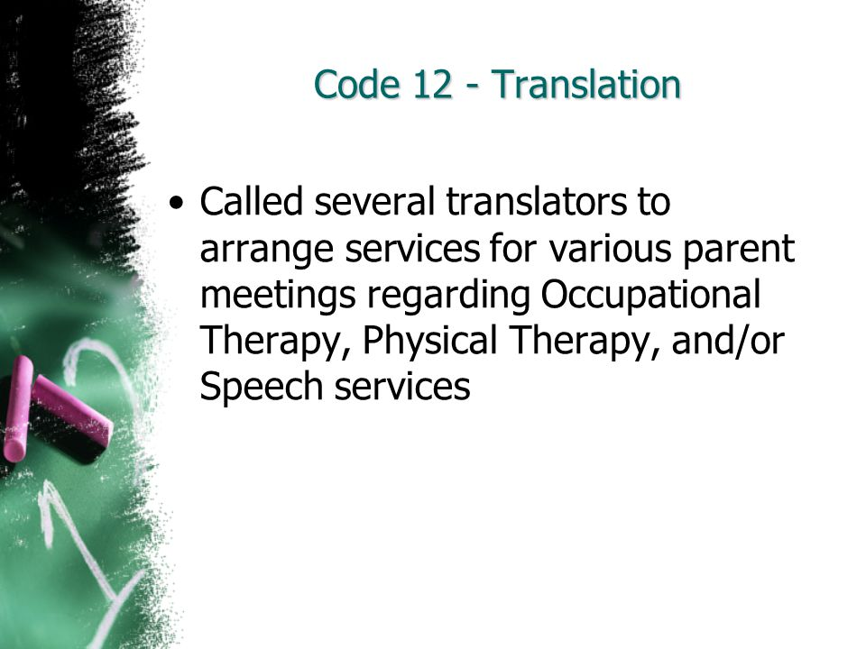 Code 12 - Translation Called several translators to arrange services for various parent meetings regarding Occupational Therapy, Physical Therapy, and