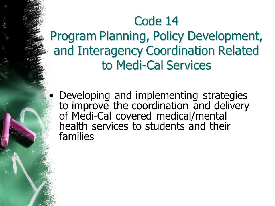 Code 14 Program Planning, Policy Development, and Interagency Coordination Related to Medi-Cal Services Developing and implementing strategies to impr