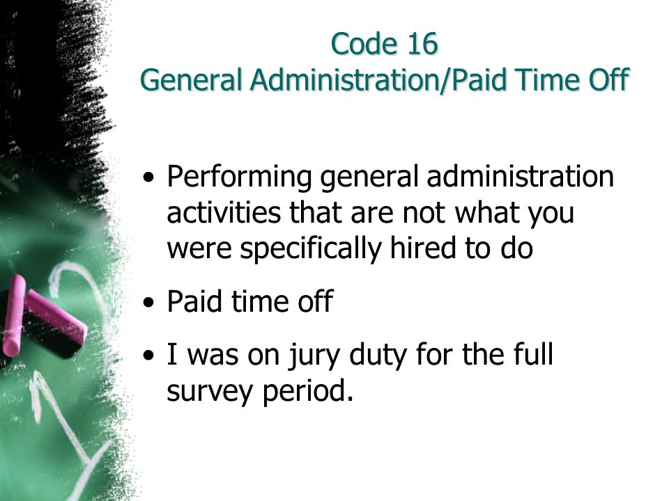 Code 16 General Administration/Paid Time Off Performing general administration activities that are not what you were specifically hired to do Paid tim