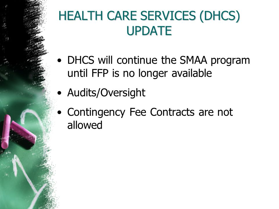 HEALTH CARE SERVICES (DHCS) UPDATE DHCS will continue the SMAA program until FFP is no longer available Audits/Oversight Contingency Fee Contracts are