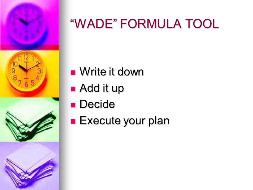 WADE FORMULA TOOL Write it down Write it down Add it up Add it up Decide Decide Execute your plan Execute your plan