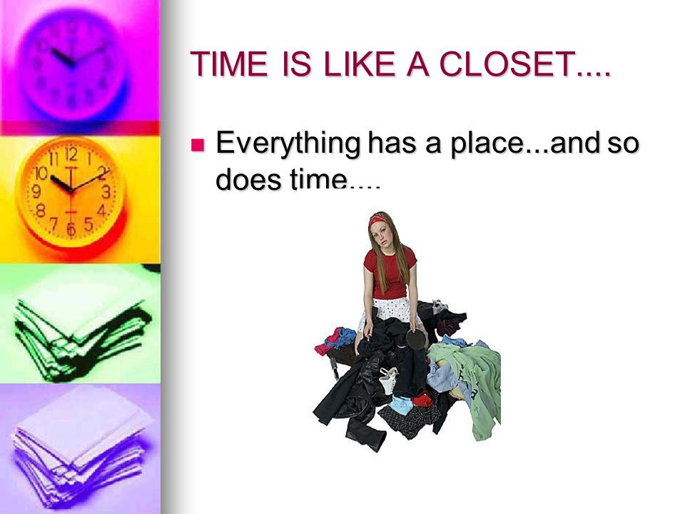 TIME IS LIKE A CLOSET.... Everything has a place...and so does time....