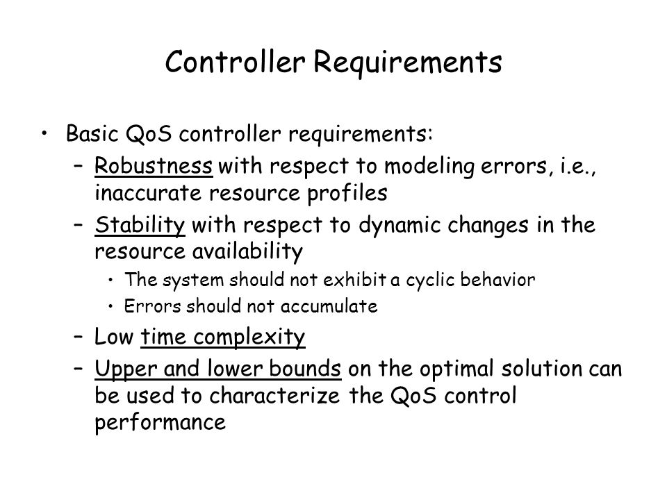Controller Requirements Basic QoS controller requirements: –Robustness with respect to modeling errors, i.e., inaccurate resource profiles –Stability with respect to dynamic changes in the resource availability The system should not exhibit a cyclic behavior Errors should not accumulate –Low time complexity –Upper and lower bounds on the optimal solution can be used to characterize the QoS control performance