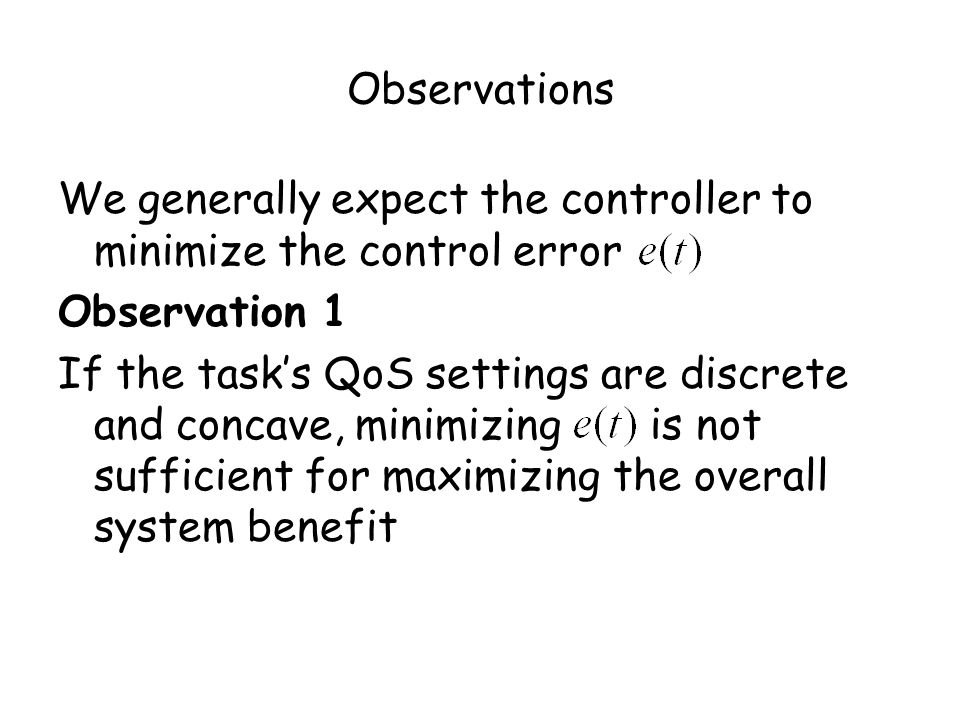 Observations We generally expect the controller to minimize the control error Observation 1 If the tasks QoS settings are discrete and concave, minimizing is not sufficient for maximizing the overall system benefit
