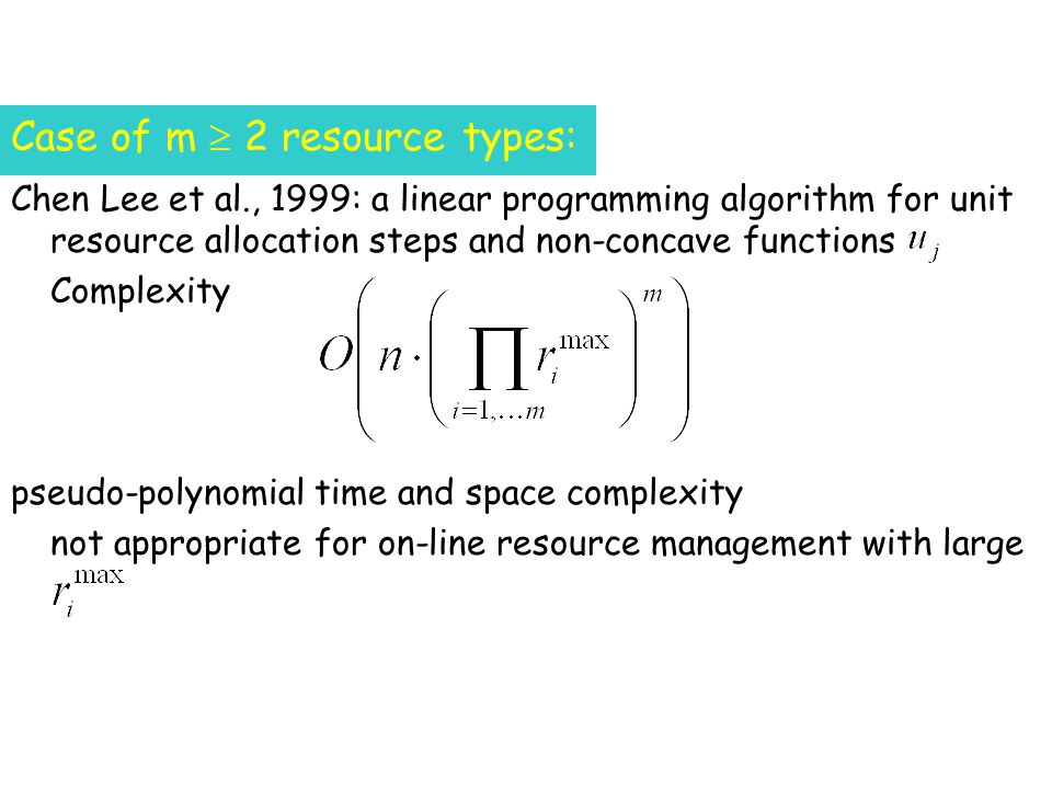 Chen Lee et al., 1999: a linear programming algorithm for unit resource allocation steps and non-concave functions Complexity pseudo-polynomial time and space complexity not appropriate for on-line resource management with large Case of m 2 resource types: