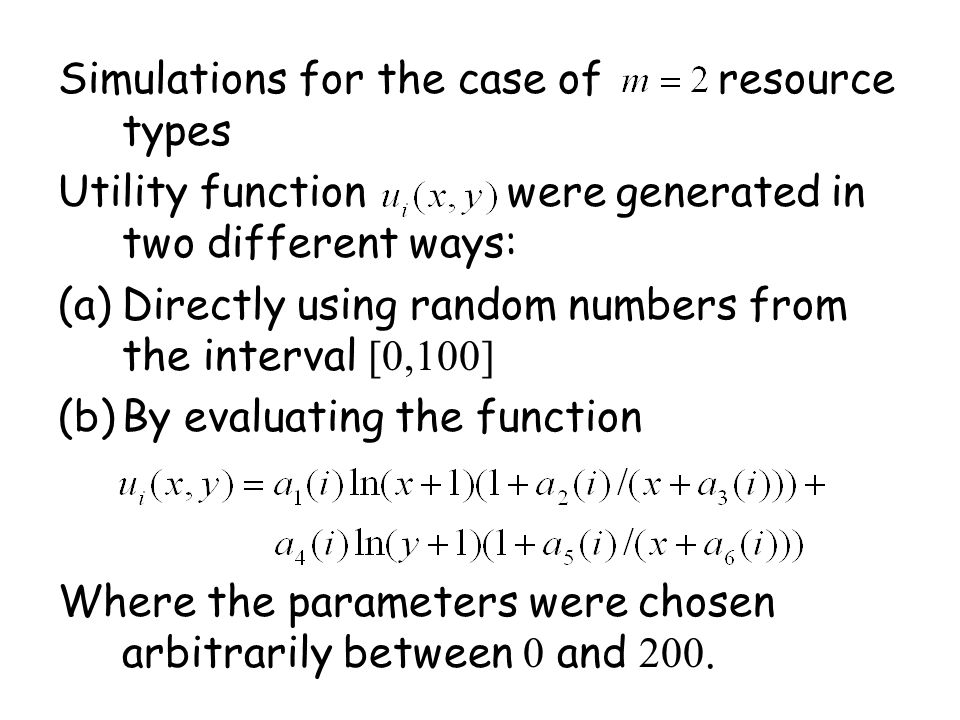 Simulations for the case of resource types Utility function were generated in two different ways: (a)Directly using random numbers from the interval [0,100] (b)By evaluating the function Where the parameters were chosen arbitrarily between 0 and 200.