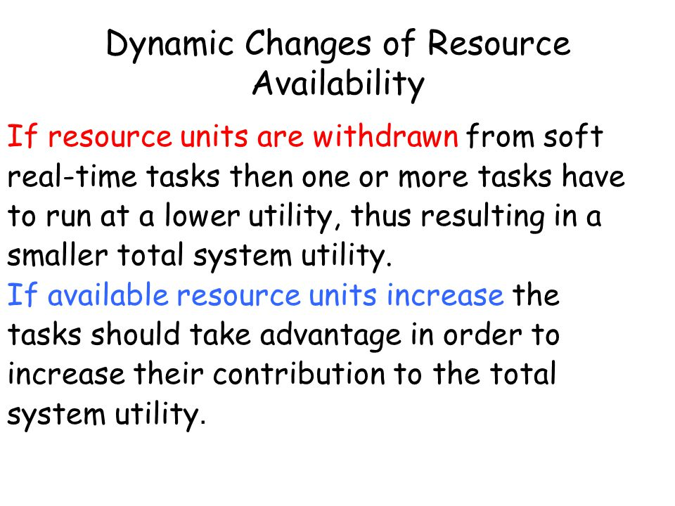 Dynamic Changes of Resource Availability If resource units are withdrawn from soft real-time tasks then one or more tasks have to run at a lower utility, thus resulting in a smaller total system utility.