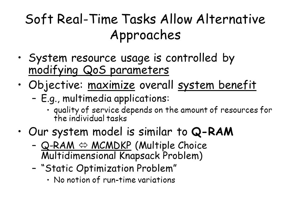 Soft Real-Time Tasks Allow Alternative Approaches System resource usage is controlled by modifying QoS parameters Objective: maximize overall system benefit –E.g., multimedia applications: quality of service depends on the amount of resources for the individual tasks Our system model is similar to Q-RAM –Q-RAM MCMDKP (Multiple Choice Multidimensional Knapsack Problem) –Static Optimization Problem No notion of run-time variations