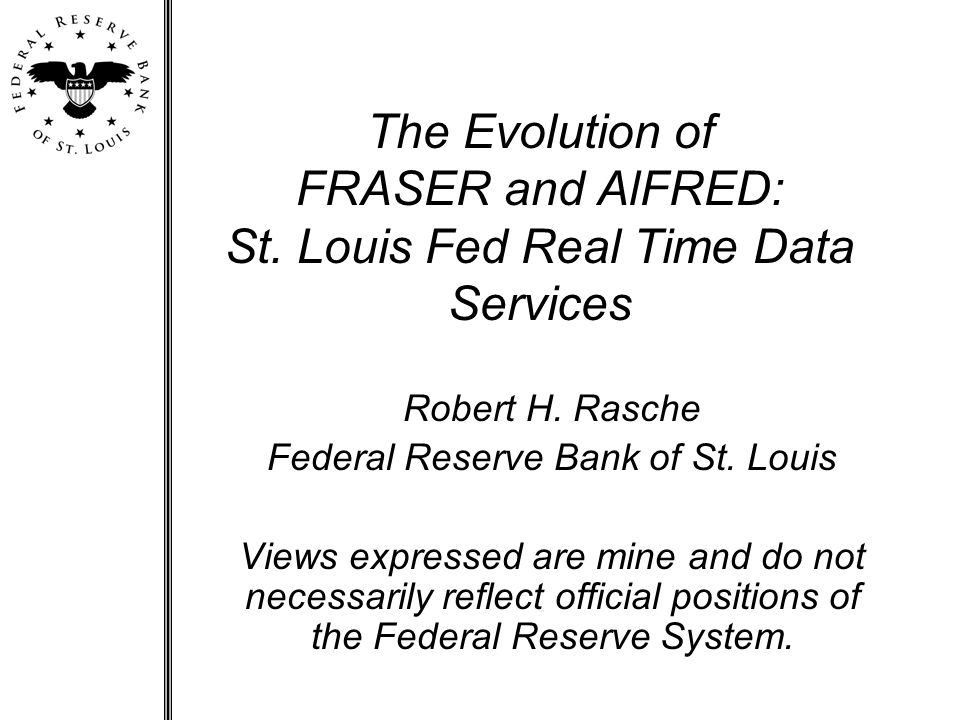 The Evolution of FRASER and AlFRED: St. Louis Fed Real Time Data Services Robert H.