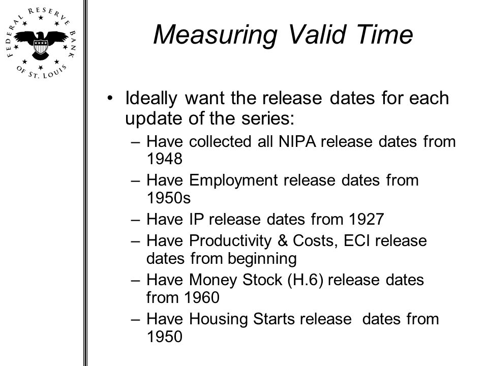 Measuring Valid Time Ideally want the release dates for each update of the series: –Have collected all NIPA release dates from 1948 –Have Employment release dates from 1950s –Have IP release dates from 1927 –Have Productivity & Costs, ECI release dates from beginning –Have Money Stock (H.6) release dates from 1960 –Have Housing Starts release dates from 1950