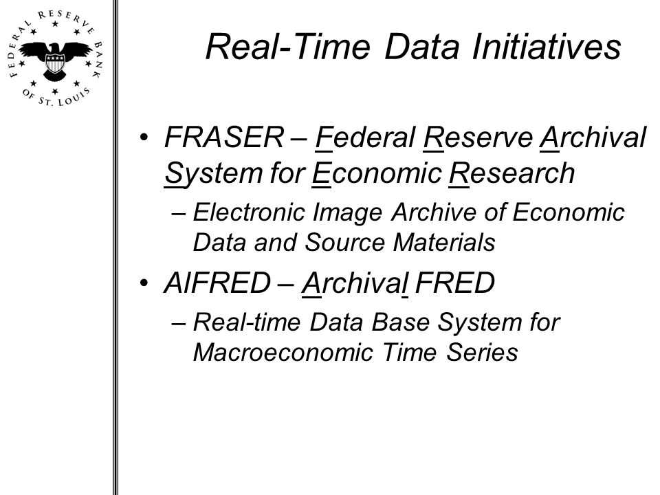 Real-Time Data Initiatives FRASER – Federal Reserve Archival System for Economic Research –Electronic Image Archive of Economic Data and Source Materials AlFRED – Archival FRED –Real-time Data Base System for Macroeconomic Time Series