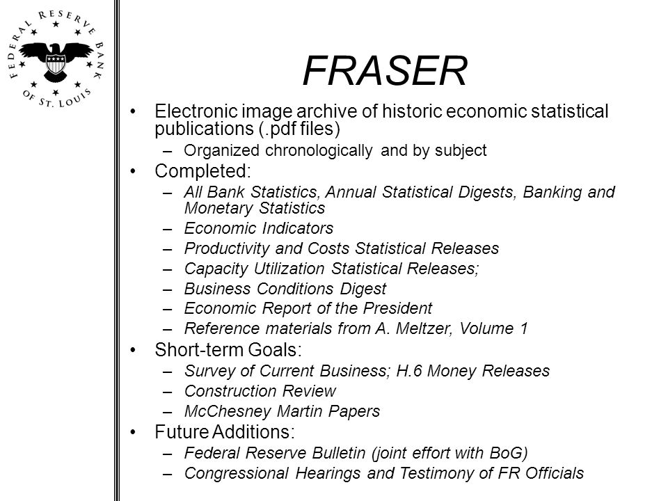 FRASER Electronic image archive of historic economic statistical publications (.pdf files) –Organized chronologically and by subject Completed: –All Bank Statistics, Annual Statistical Digests, Banking and Monetary Statistics –Economic Indicators –Productivity and Costs Statistical Releases –Capacity Utilization Statistical Releases; –Business Conditions Digest –Economic Report of the President –Reference materials from A.