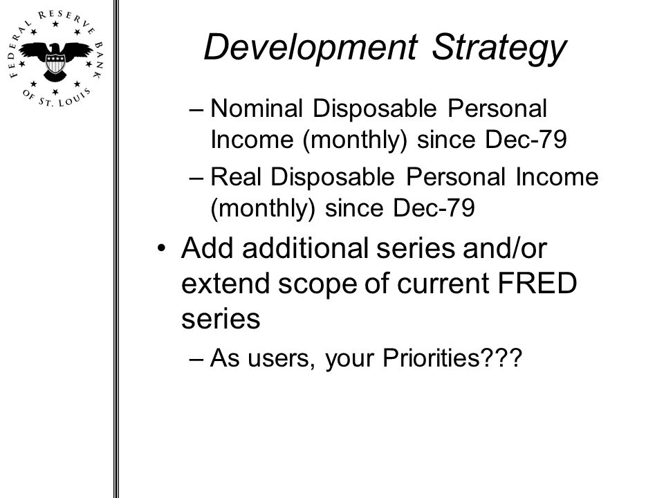 Development Strategy –Nominal Disposable Personal Income (monthly) since Dec-79 –Real Disposable Personal Income (monthly) since Dec-79 Add additional series and/or extend scope of current FRED series –As users, your Priorities???