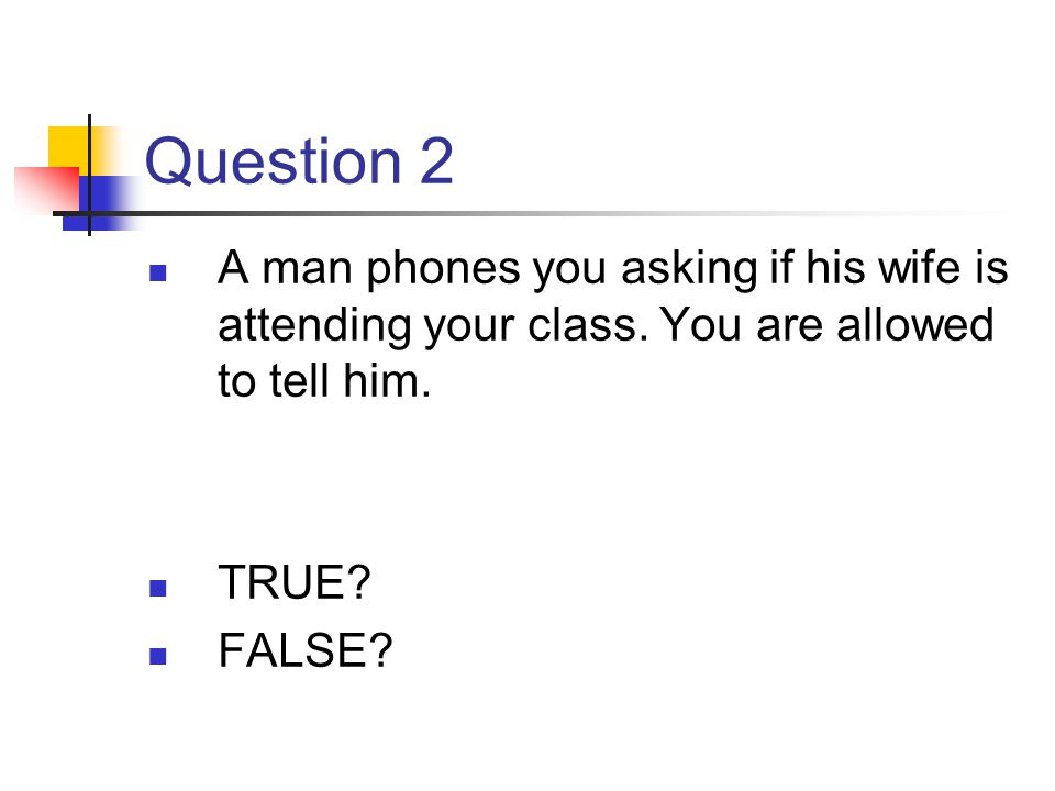 Question 2 A man phones you asking if his wife is attending your class. You are allowed to tell him. TRUE? FALSE?