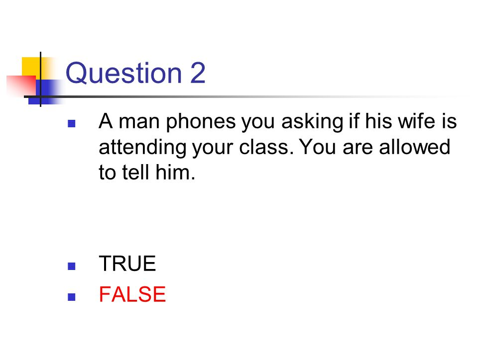 Question 2 A man phones you asking if his wife is attending your class. You are allowed to tell him. TRUE FALSE