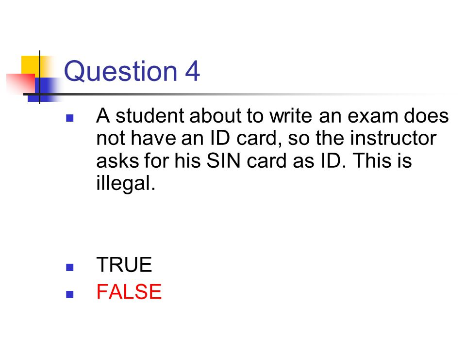 Question 4 A student about to write an exam does not have an ID card, so the instructor asks for his SIN card as ID. This is illegal. TRUE FALSE