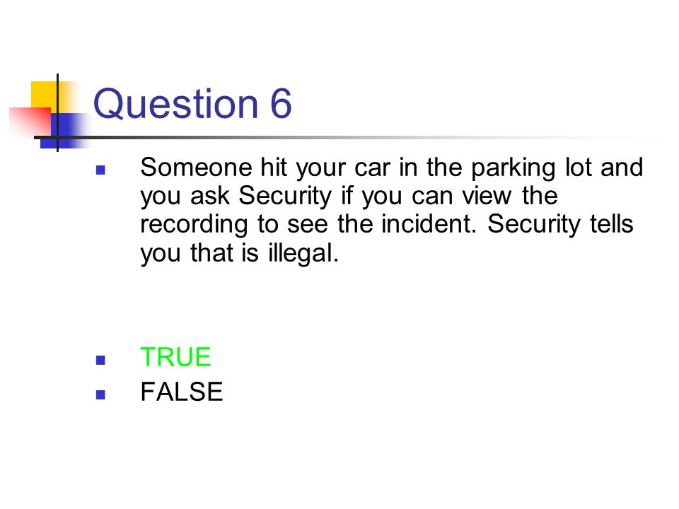 Question 6 Someone hit your car in the parking lot and you ask Security if you can view the recording to see the incident. Security tells you that is