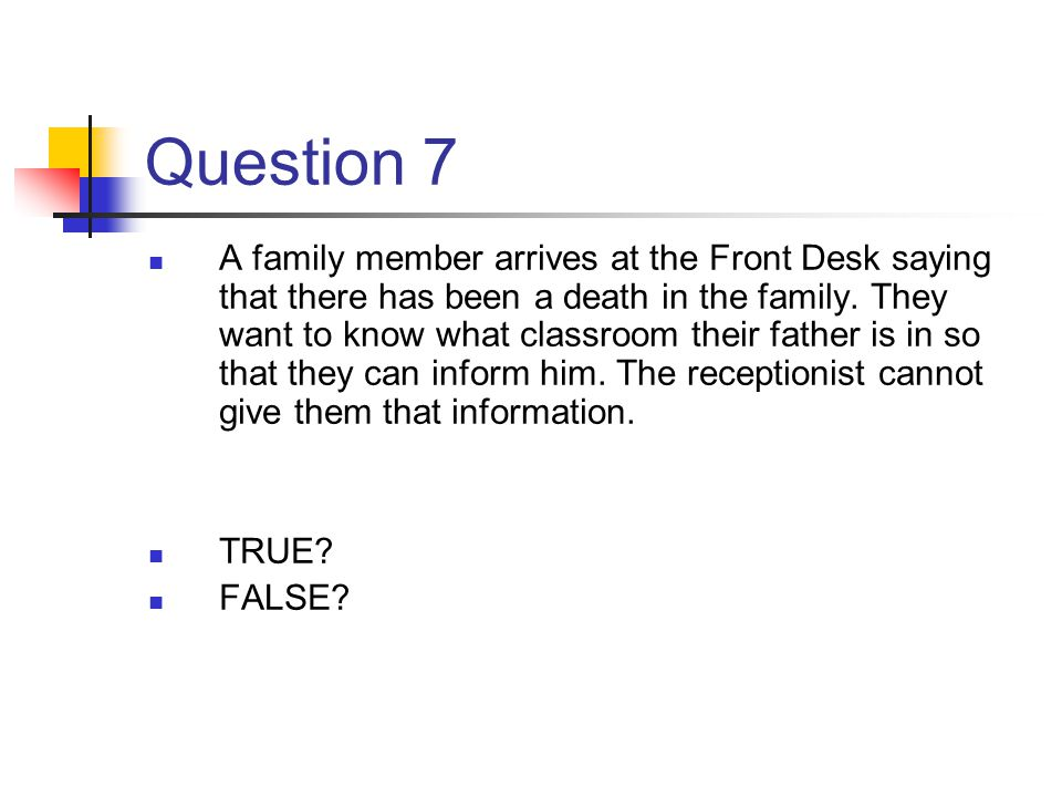 Question 7 A family member arrives at the Front Desk saying that there has been a death in the family. They want to know what classroom their father i