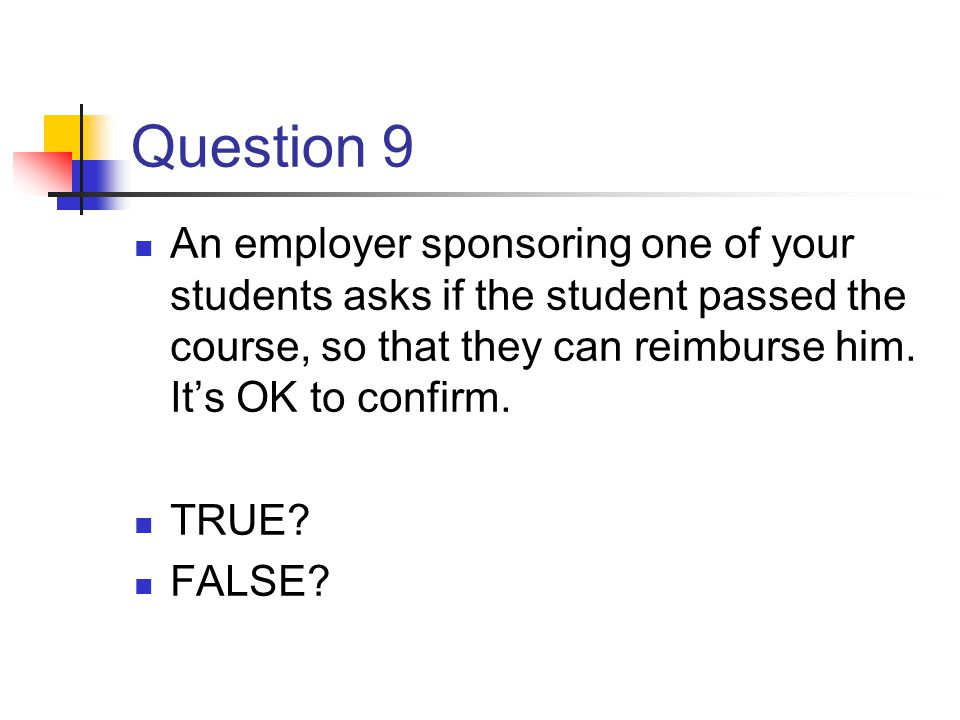 Question 9 An employer sponsoring one of your students asks if the student passed the course, so that they can reimburse him. Its OK to confirm. TRUE?