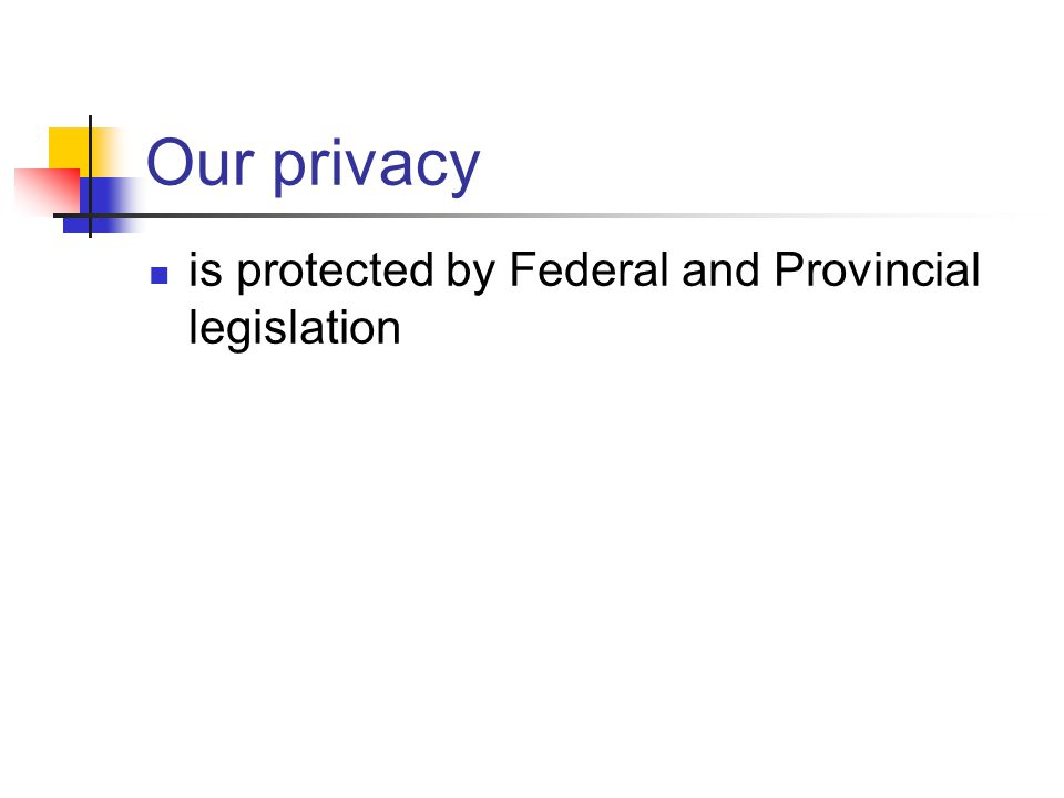 Our privacy is protected by Federal and Provincial legislation