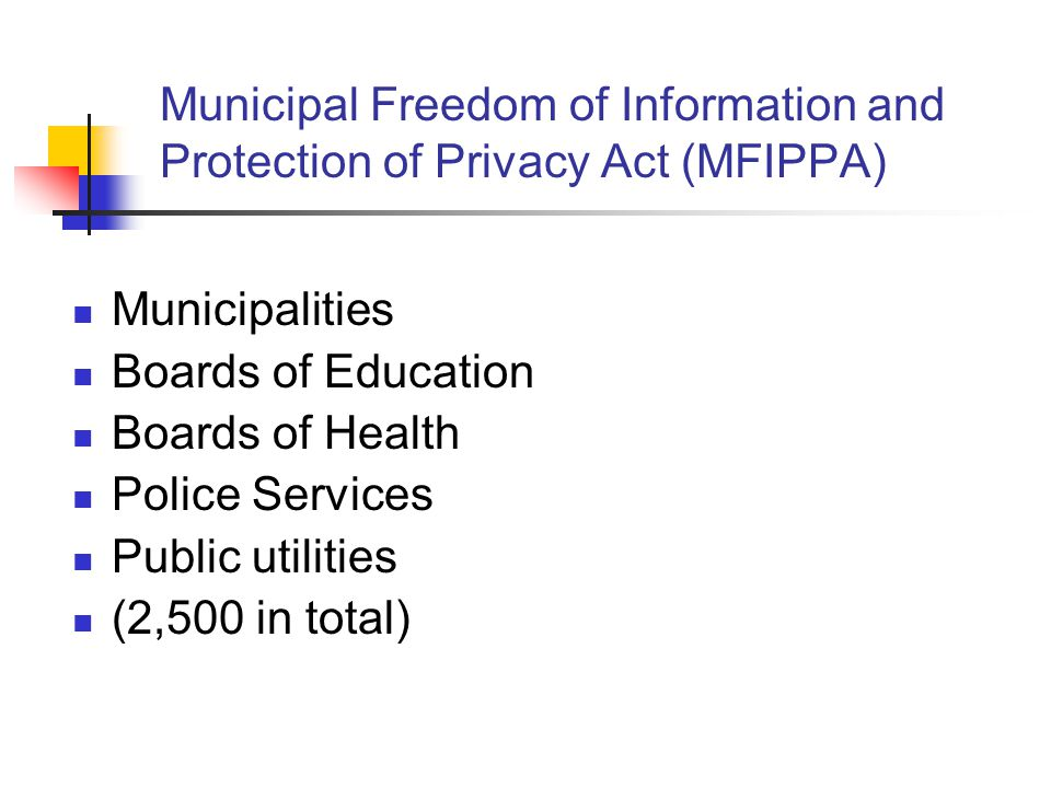 Municipal Freedom of Information and Protection of Privacy Act (MFIPPA) Municipalities Boards of Education Boards of Health Police Services Public uti