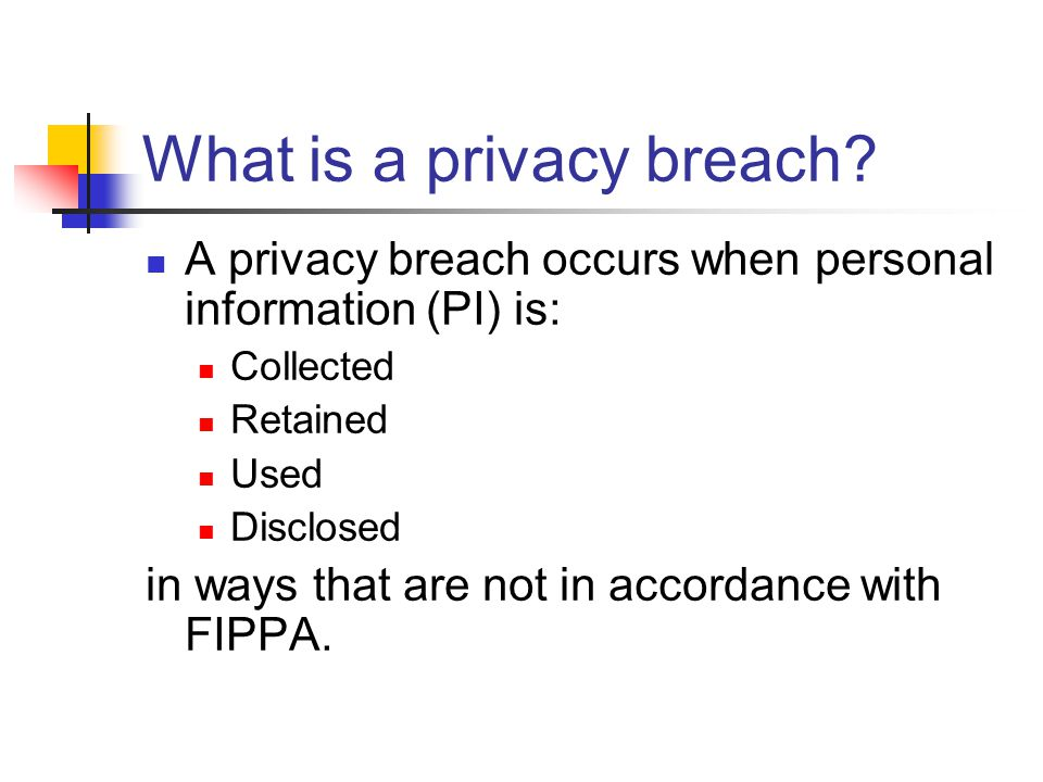 What is a privacy breach? A privacy breach occurs when personal information (PI) is: Collected Retained Used Disclosed in ways that are not in accorda