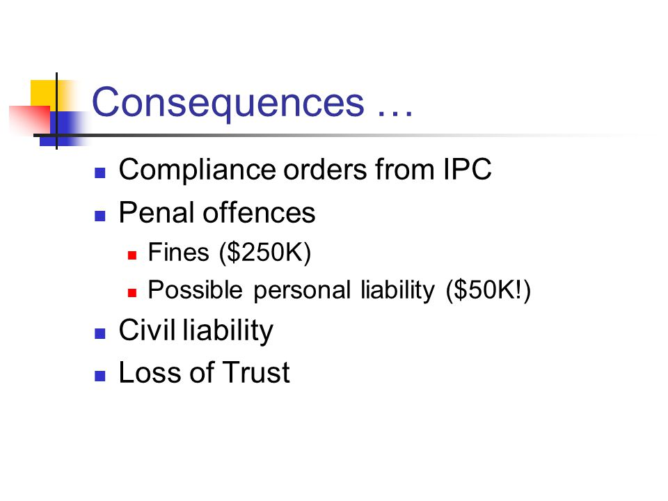 Consequences … Compliance orders from IPC Penal offences Fines ($250K) Possible personal liability ($50K!) Civil liability Loss of Trust